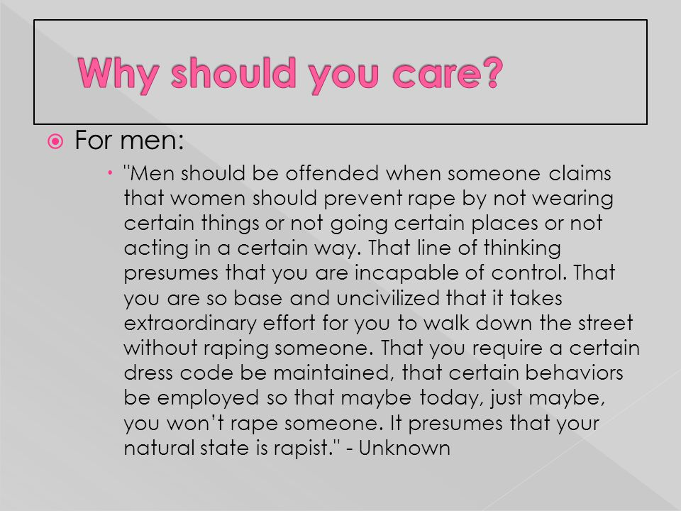  For men:  Men should be offended when someone claims that women should prevent rape by not wearing certain things or not going certain places or not acting in a certain way.