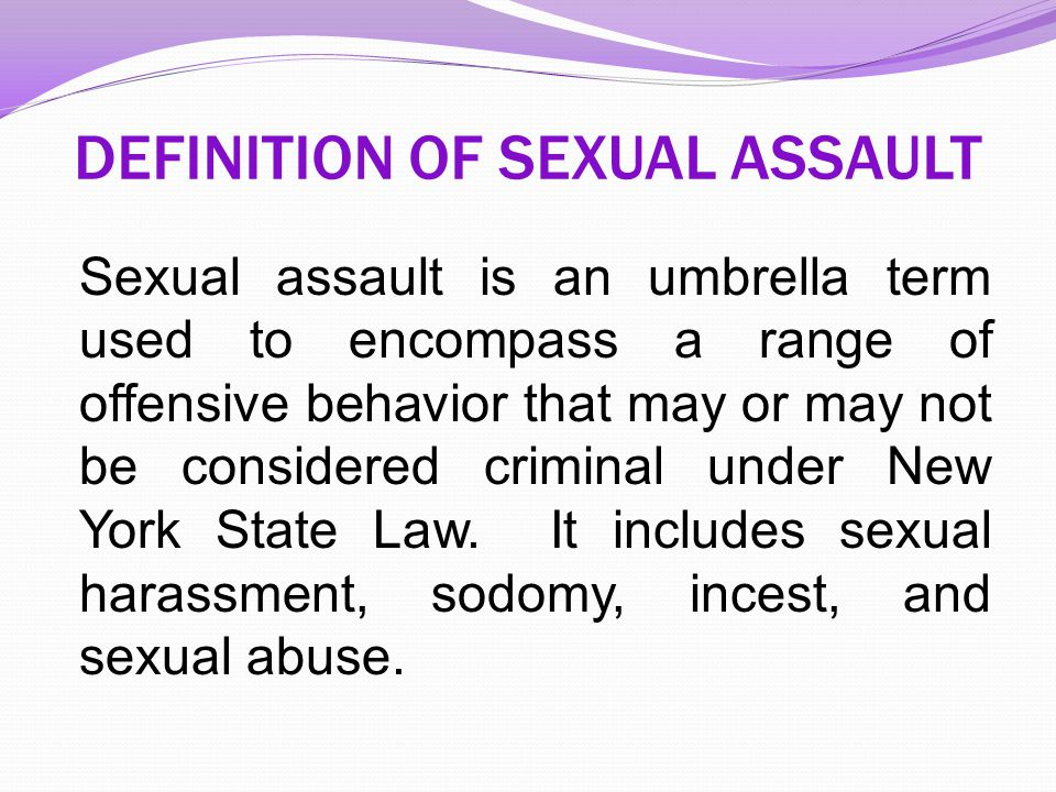 DEFINITION OF SEXUAL ASSAULT Sexual assault is an umbrella term used to encompass a range of offensive behavior that may or may not be considered crim