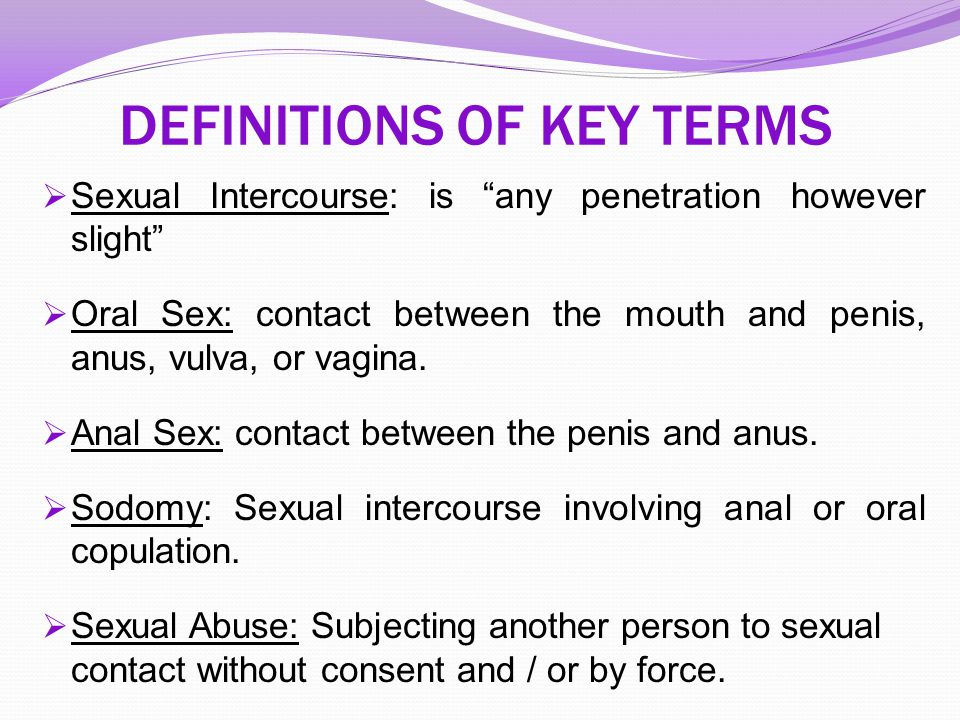 "DEFINITIONS OF KEY TERMS  Sexual Intercourse: is ""any penetration however slight""  Oral Sex: contact between the mouth and penis, anus, vulva, or va"