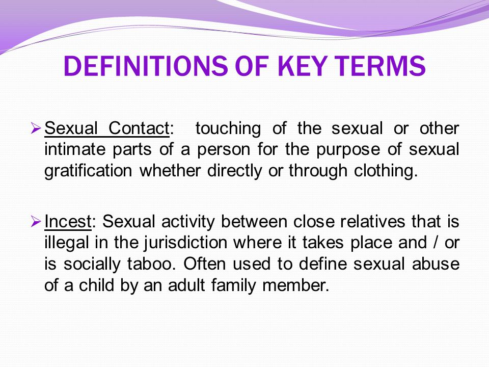 DEFINITIONS OF KEY TERMS  Sexual Contact: touching of the sexual or other intimate parts of a person for the purpose of sexual gratification whether