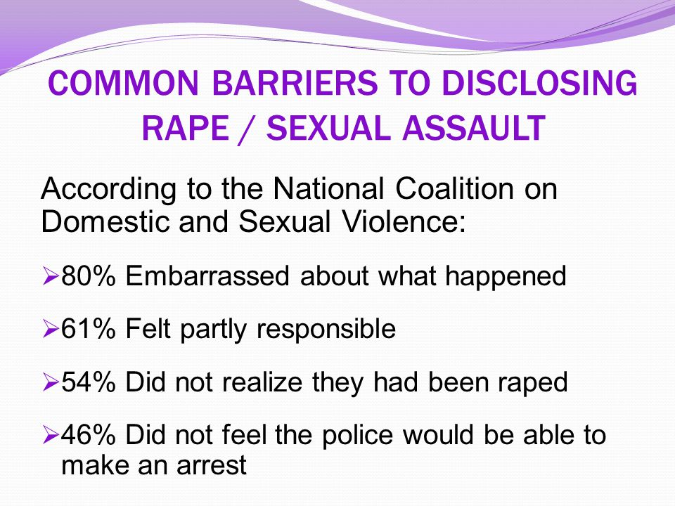 COMMON BARRIERS TO DISCLOSING RAPE / SEXUAL ASSAULT According to the National Coalition on Domestic and Sexual Violence:  80% Embarrassed about what