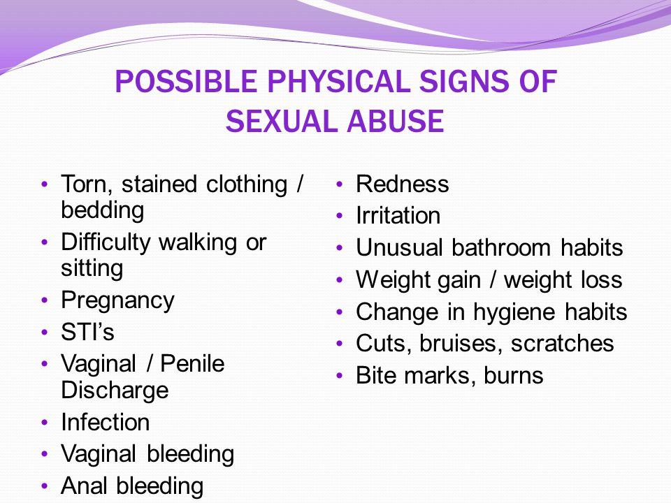 POSSIBLE PHYSICAL SIGNS OF SEXUAL ABUSE Torn, stained clothing / bedding Difficulty walking or sitting Pregnancy STI's Vaginal / Penile Discharge Infe