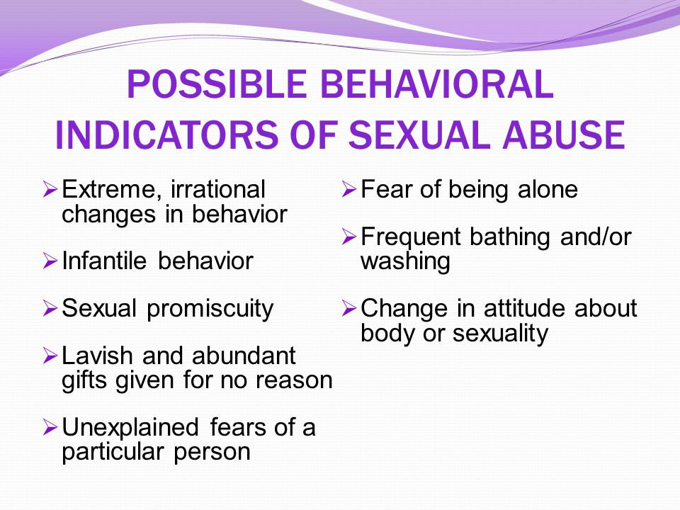 POSSIBLE BEHAVIORAL INDICATORS OF SEXUAL ABUSE  Extreme, irrational changes in behavior  Infantile behavior  Sexual promiscuity  Lavish and abunda