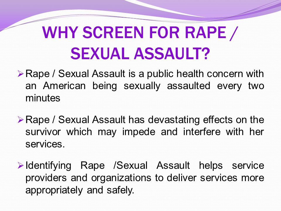 WHY SCREEN FOR RAPE / SEXUAL ASSAULT?  Rape / Sexual Assault is a public health concern with an American being sexually assaulted every two minutes 