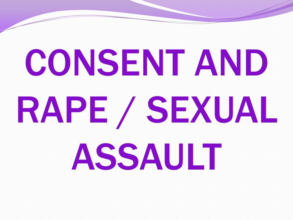 CONSENT AND RAPE / SEXUAL ASSAULT