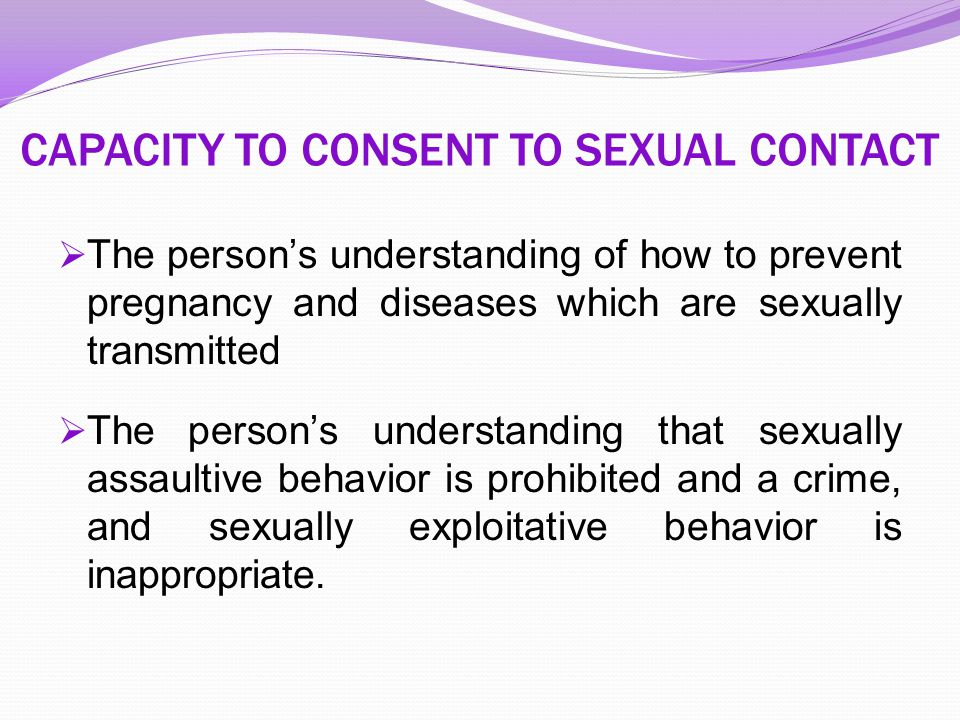 CAPACITY TO CONSENT TO SEXUAL CONTACT  The person's understanding of how to prevent pregnancy and diseases which are sexually transmitted  The perso