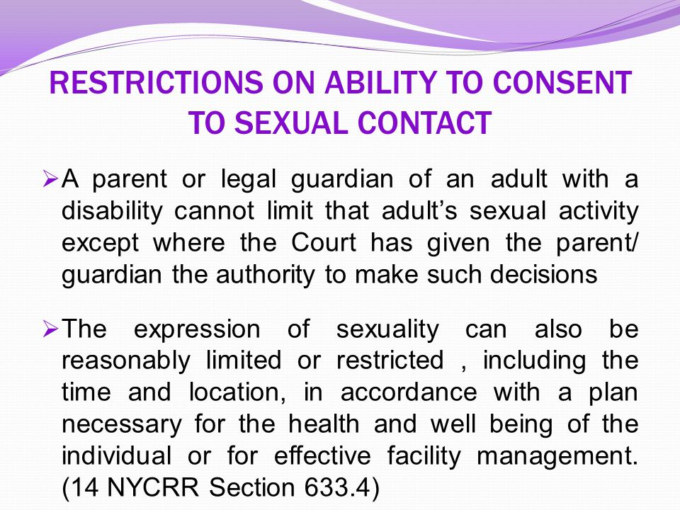RESTRICTIONS ON ABILITY TO CONSENT TO SEXUAL CONTACT  A parent or legal guardian of an adult with a disability cannot limit that adult's sexual activ