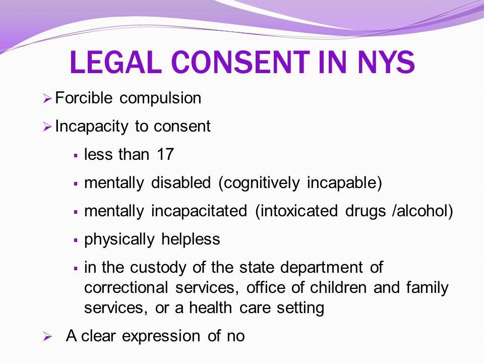 LEGAL CONSENT IN NYS  Forcible compulsion  Incapacity to consent  less than 17  mentally disabled (cognitively incapable)  mentally incapacitated
