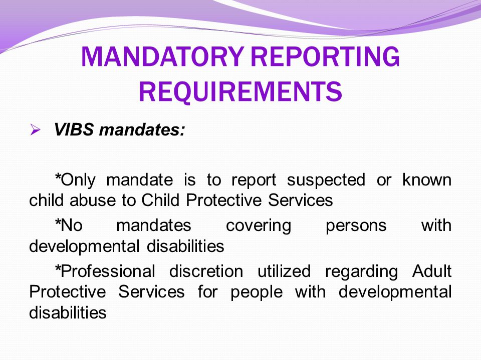  VIBS mandates: *Only mandate is to report suspected or known child abuse to Child Protective Services *No mandates covering persons with development