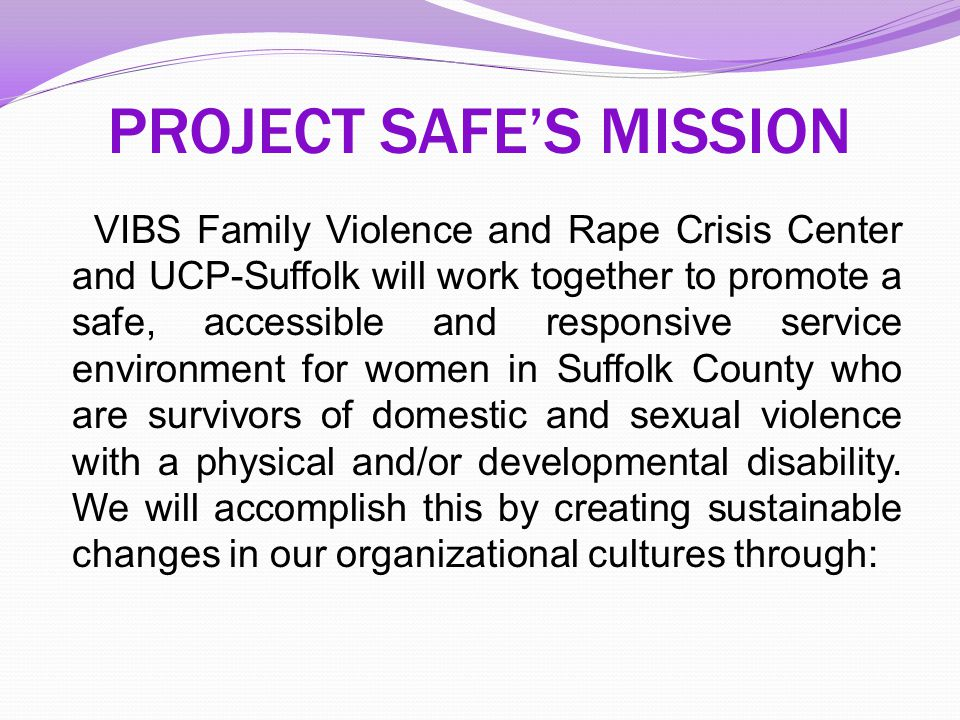 PROJECT SAFE'S MISSION VIBS Family Violence and Rape Crisis Center and UCP-Suffolk will work together to promote a safe, accessible and responsive ser