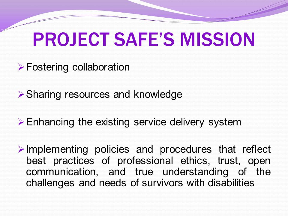PROJECT SAFE'S MISSION  Fostering collaboration  Sharing resources and knowledge  Enhancing the existing service delivery system  Implementing pol