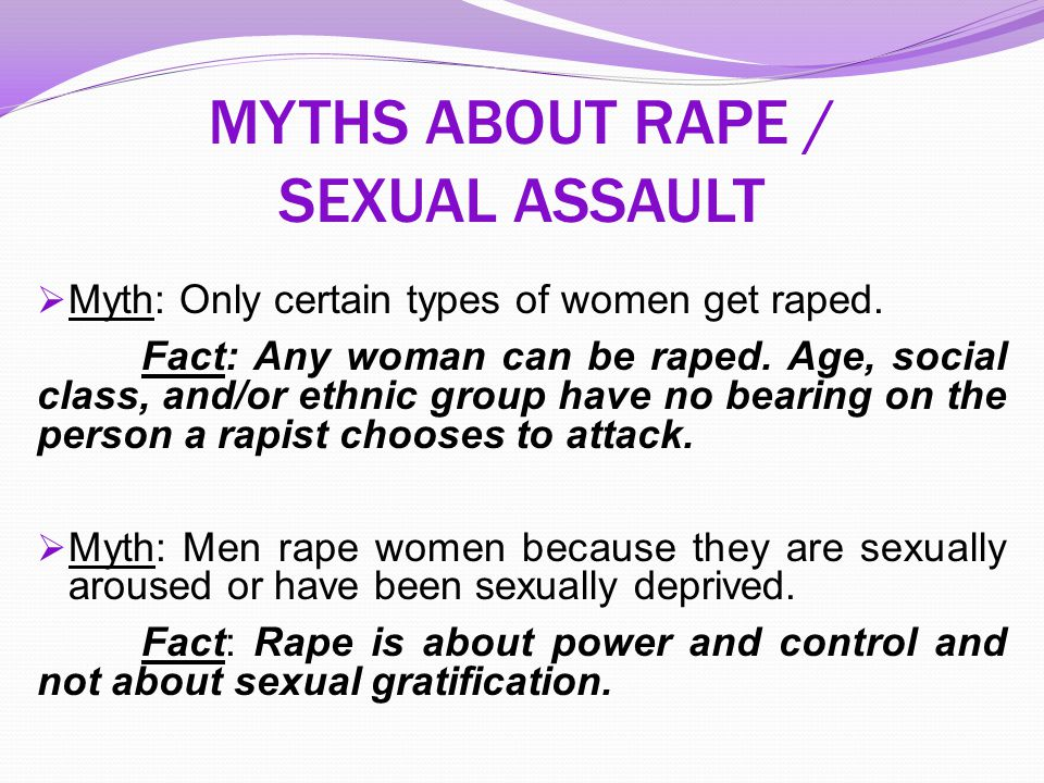 MYTHS ABOUT RAPE / SEXUAL ASSAULT  Myth: Only certain types of women get raped. Fact: Any woman can be raped. Age, social class, and/or ethnic group