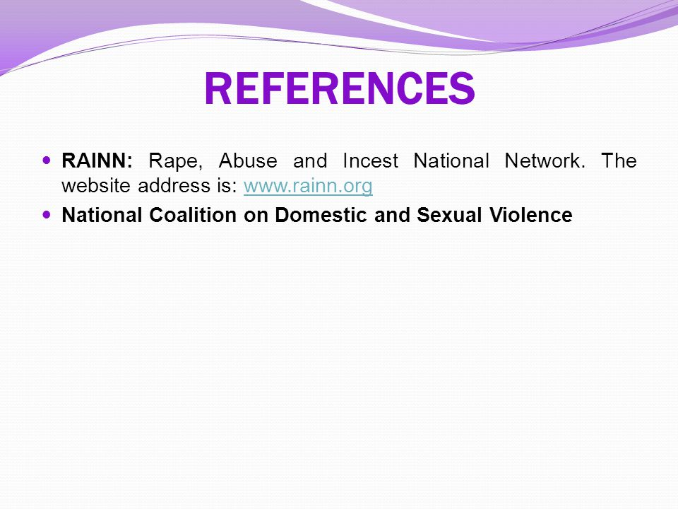 REFERENCES RAINN: Rape, Abuse and Incest National Network. The website address is: www.rainn.orgwww.rainn.org National Coalition on Domestic and Sexua
