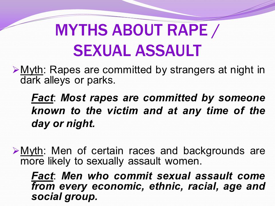 MYTHS ABOUT THE INTERSECTION OF RAPE/SEXUAL ASSAULT AND DISABILITIES Myth: People with disabilities are asexual, do not have sexual feelings, do not have sexual relationships and are not capable of understanding (or determining) their own sexuality.
