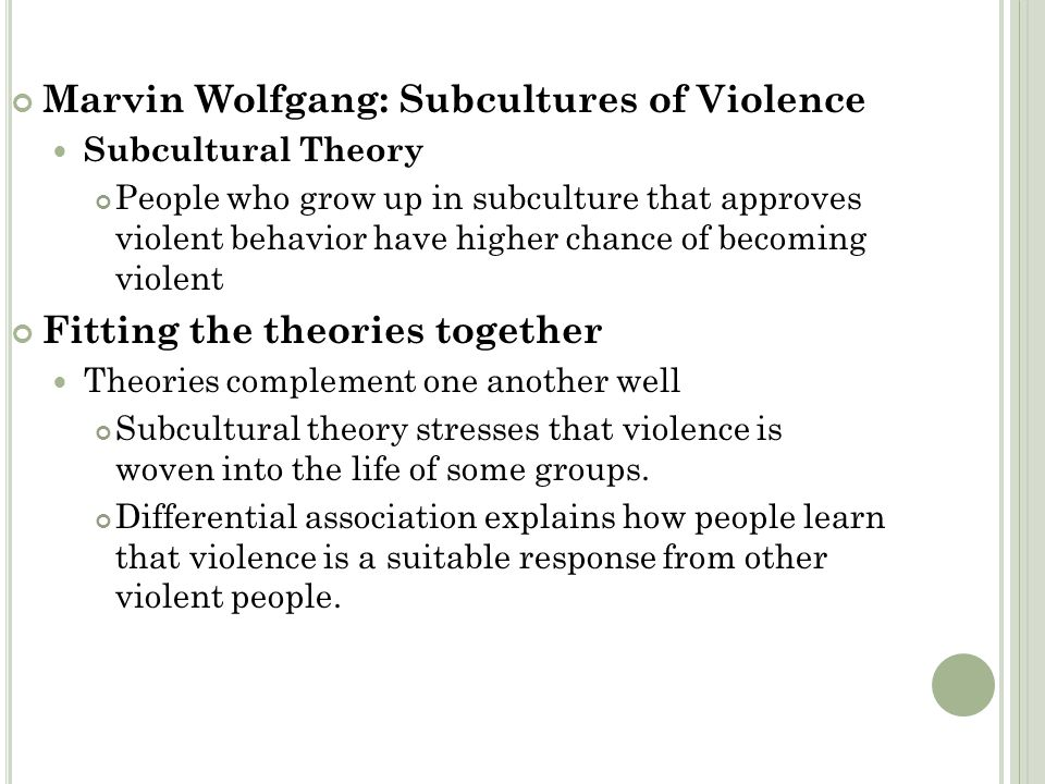 Marvin Wolfgang: Subcultures of Violence Subcultural Theory People who grow up in subculture that approves violent behavior have higher chance of beco
