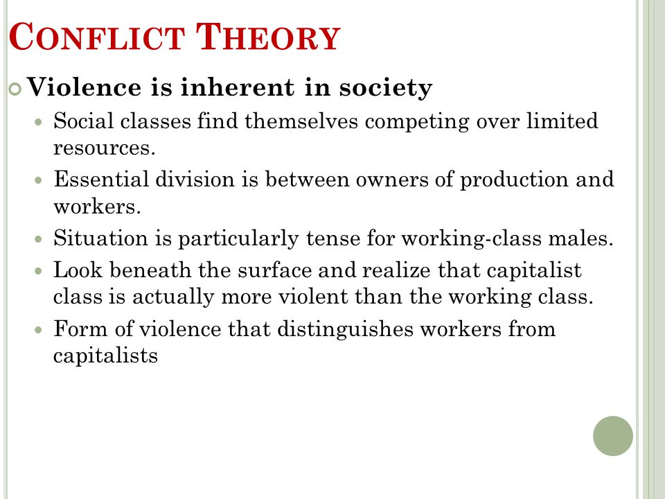 C ONFLICT T HEORY Violence is inherent in society Social classes find themselves competing over limited resources. Essential division is between owner