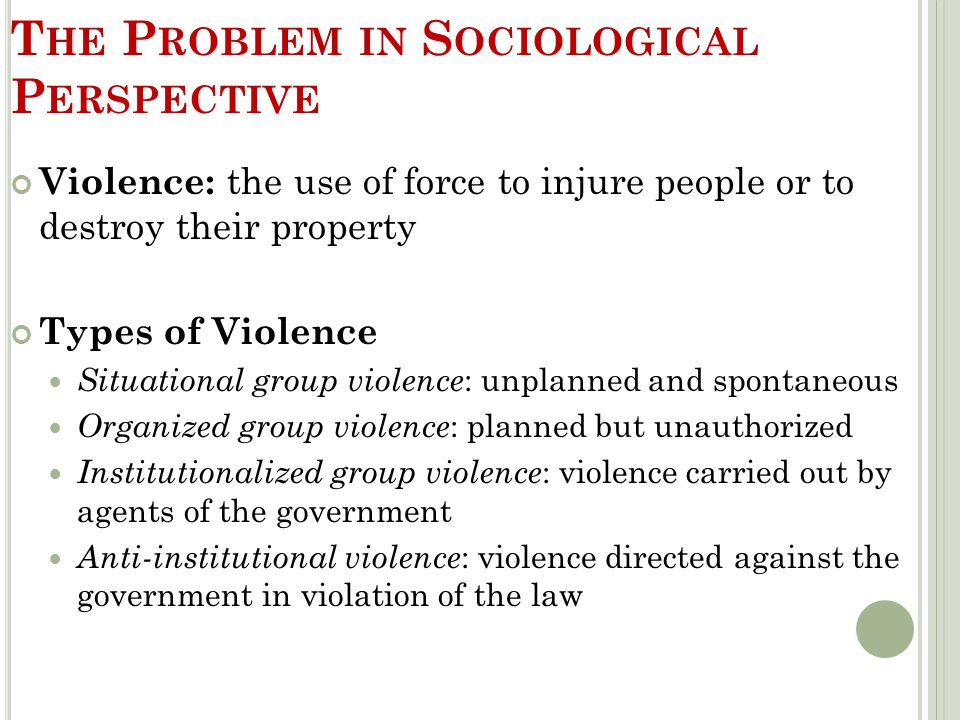 T HE P ROBLEM IN S OCIOLOGICAL P ERSPECTIVE Violence: the use of force to injure people or to destroy their property Types of Violence Situational gro