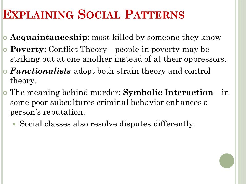 E XPLAINING S OCIAL P ATTERNS Acquaintanceship : most killed by someone they know Poverty : Conflict Theory—people in poverty may be striking out at o