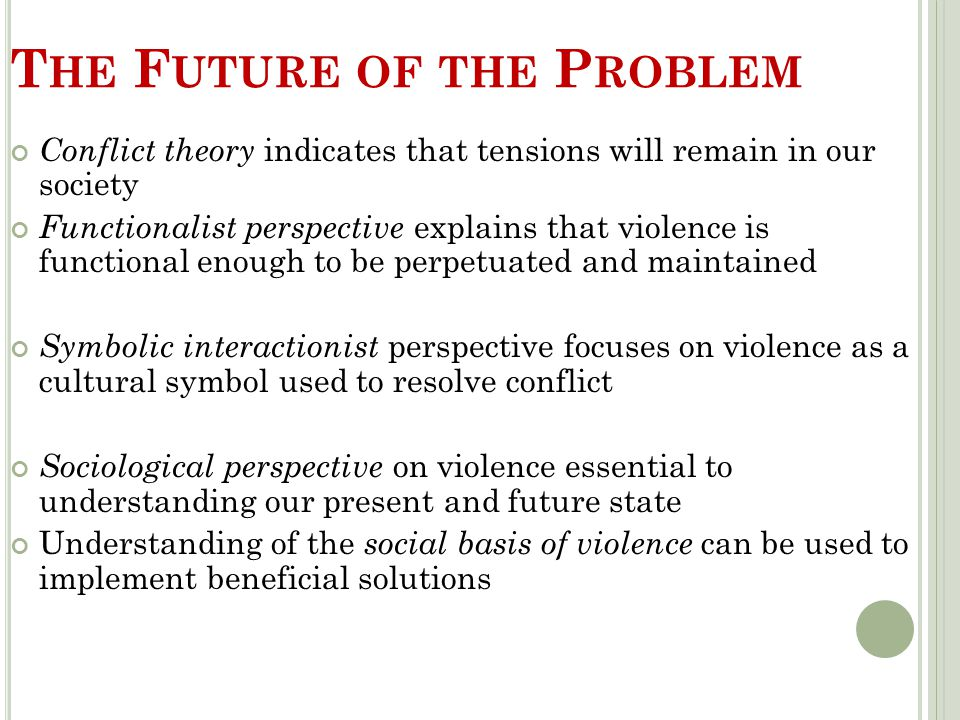 T HE F UTURE OF THE P ROBLEM Conflict theory indicates that tensions will remain in our society Functionalist perspective explains that violence is fu