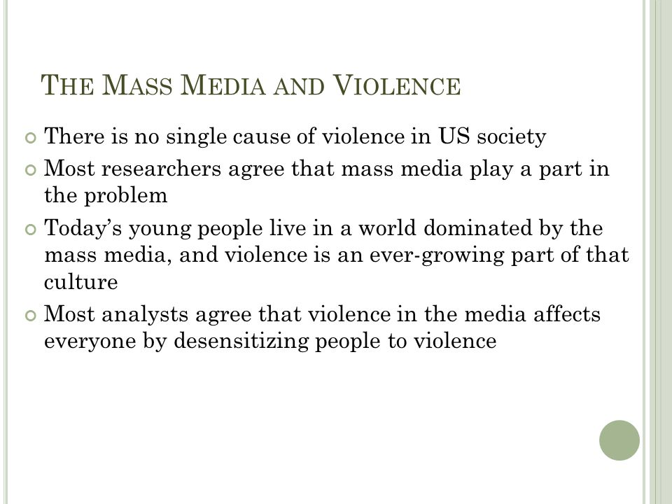 T HE M ASS M EDIA AND V IOLENCE There is no single cause of violence in US society Most researchers agree that mass media play a part in the problem T