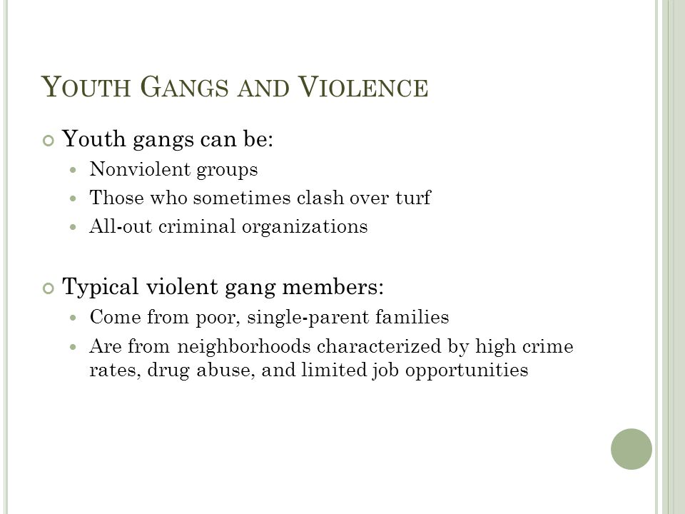 Y OUTH G ANGS AND V IOLENCE Youth gangs can be: Nonviolent groups Those who sometimes clash over turf All-out criminal organizations Typical violent g