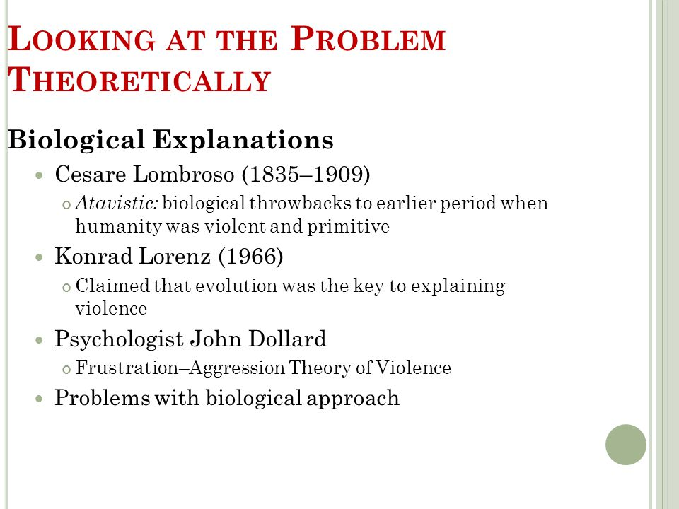 L OOKING AT THE P ROBLEM T HEORETICALLY Biological Explanations Cesare Lombroso (1835–1909) Atavistic: biological throwbacks to earlier period when hu