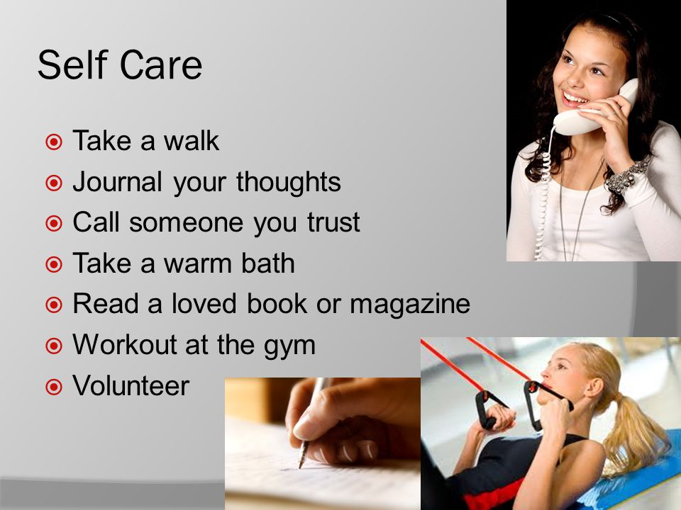 Self Care  Take a walk  Journal your thoughts  Call someone you trust  Take a warm bath  Read a loved book or magazine  Workout at the gym  Volunteer