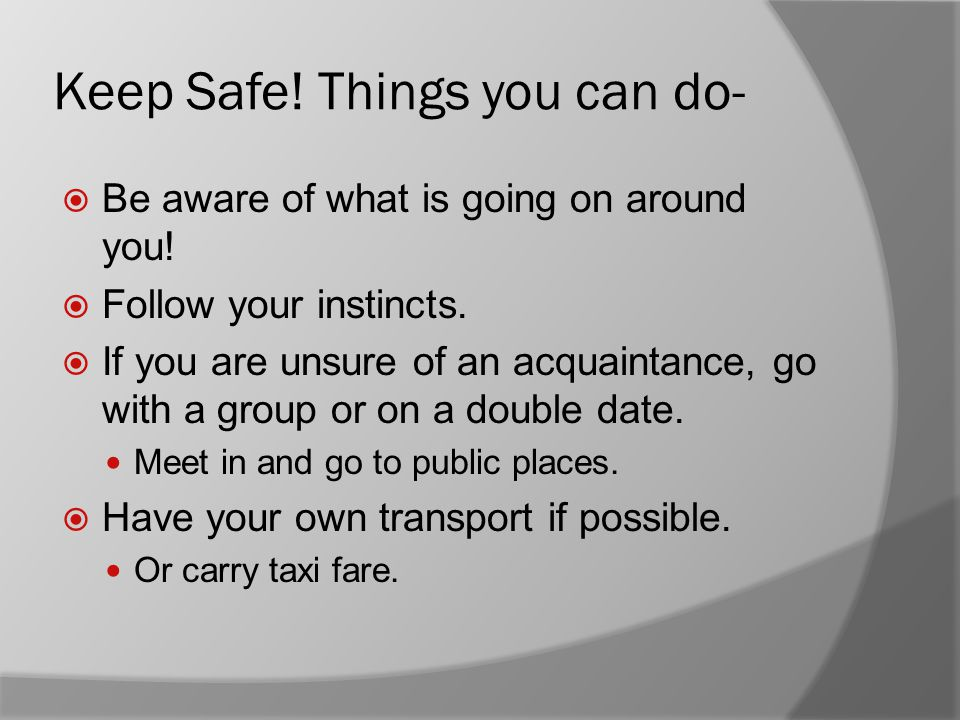 Keep Safe. Things you can do-  Be aware of what is going on around you.