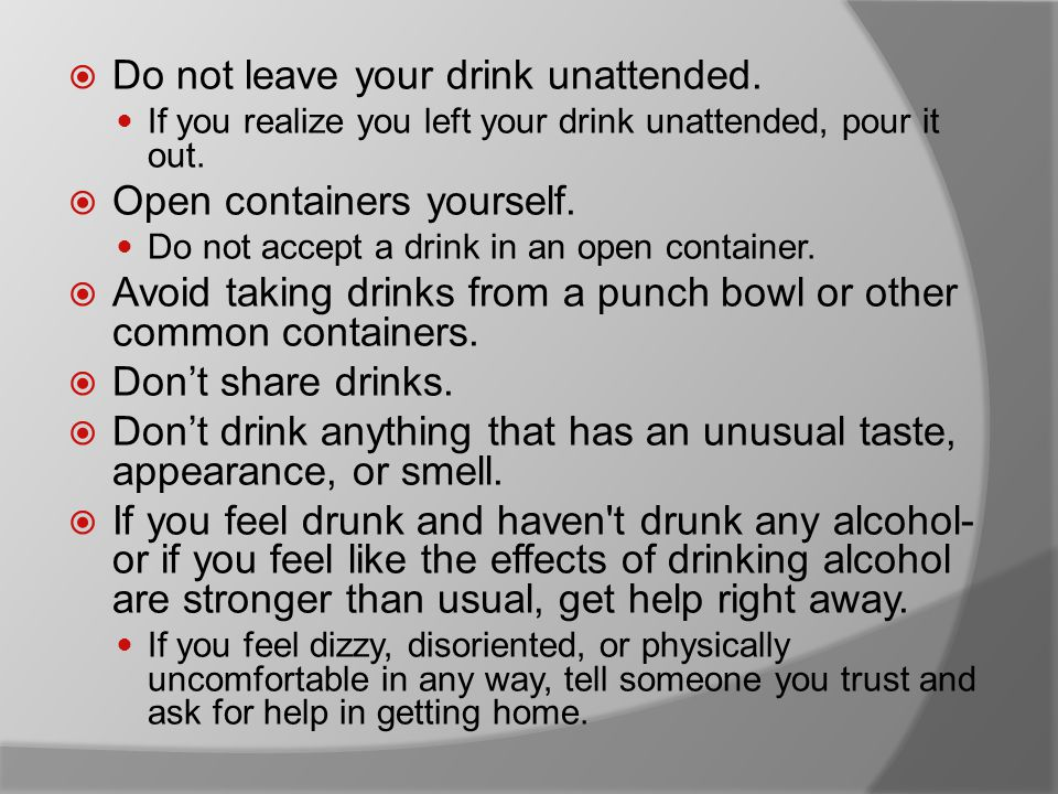  Do not leave your drink unattended. If you realize you left your drink unattended, pour it out.