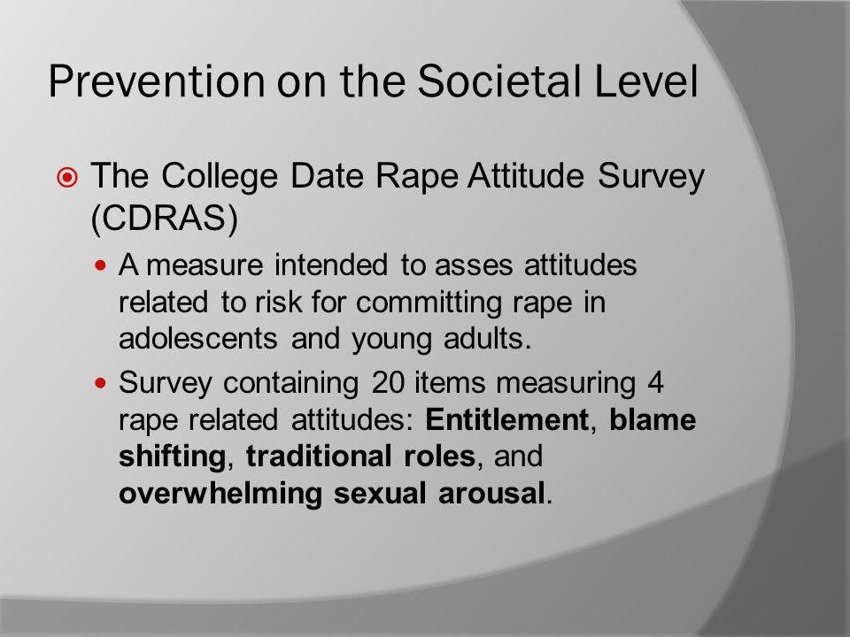 Prevention on the Societal Level  The College Date Rape Attitude Survey (CDRAS) A measure intended to asses attitudes related to risk for committing rape in adolescents and young adults.