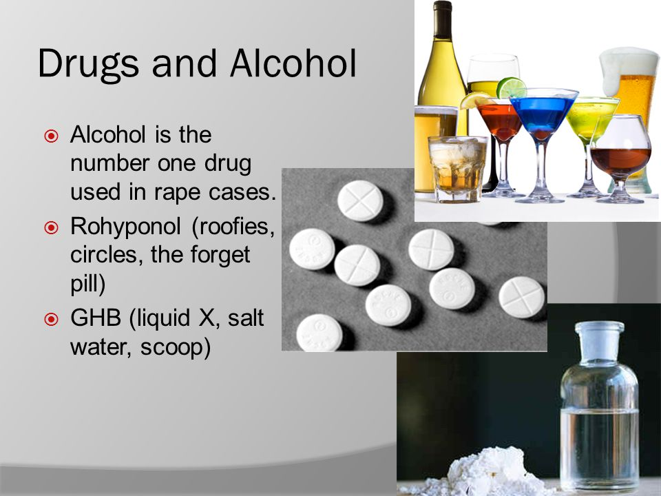 Drugs and Alcohol  Alcohol is the number one drug used in rape cases.  Rohyponol (roofies, circles, the forget pill)  GHB (liquid X, salt water, sc