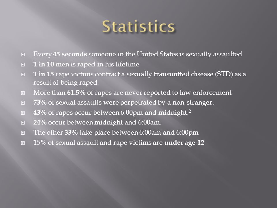  Every 45 seconds someone in the United States is sexually assaulted  1 in 10 men is raped in his lifetime  1 in 15 rape victims contract a sexually transmitted disease (STD) as a result of being raped  More than 61.5% of rapes are never reported to law enforcement  73% of sexual assaults were perpetrated by a non-stranger.
