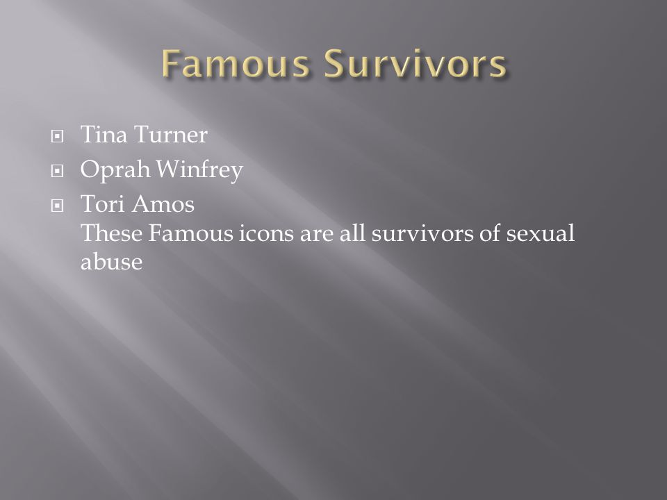  Tina Turner  Oprah Winfrey  Tori Amos These Famous icons are all survivors of sexual abuse