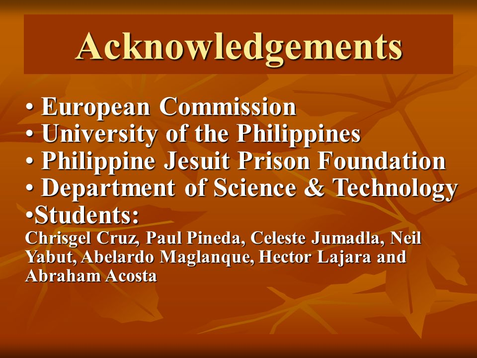 European Commission European Commission University of the Philippines University of the Philippines Philippine Jesuit Prison Foundation Philippine Jesuit Prison Foundation Department of Science & Technology Department of Science & Technology Students:Students: Chrisgel Cruz, Paul Pineda, Celeste Jumadla, Neil Yabut, Abelardo Maglanque, Hector Lajara and Abraham Acosta Acknowledgements