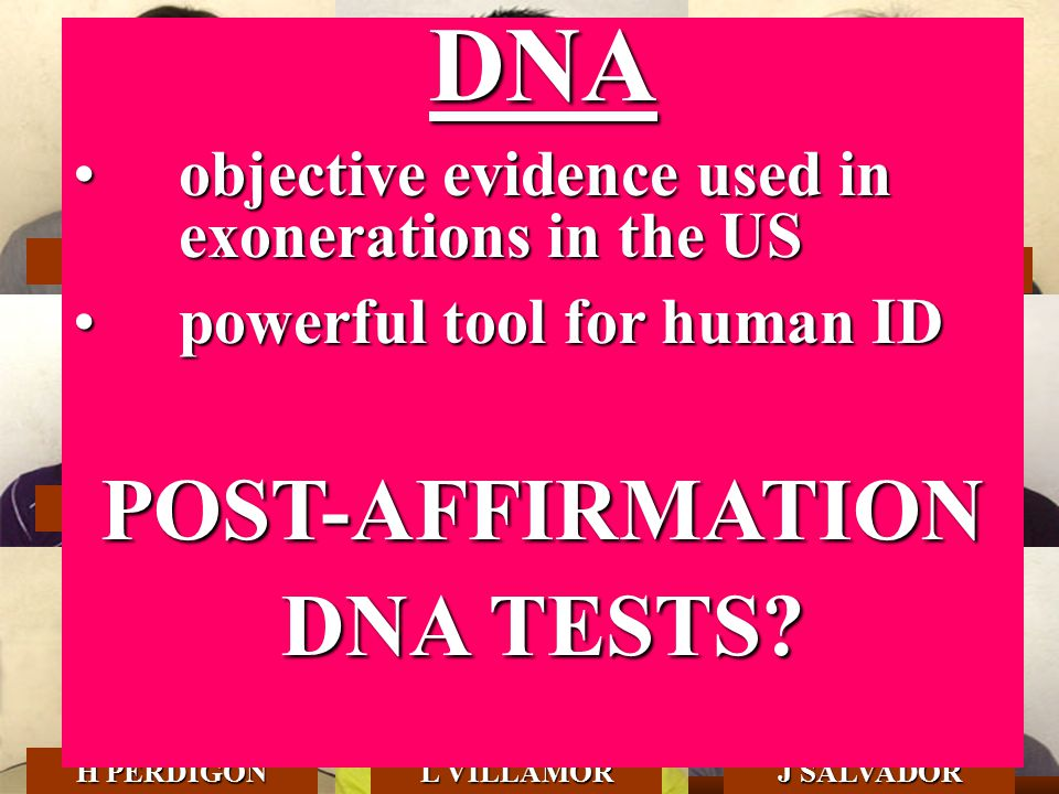 UP-NSRI DNA G CALACAL F DELFIN K TABBADA M DALET M SAGUM H PERDIGON L VILLAMOR J SALVADOR DNA objective evidence used in exonerations in the USobjective evidence used in exonerations in the US powerful tool for human IDpowerful tool for human IDPOST-AFFIRMATION DNA TESTS?