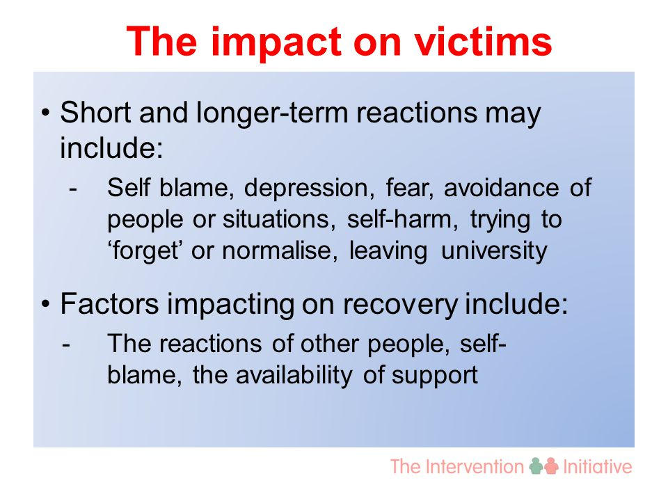 The impact on victims Short and longer-term reactions may include: - Self blame, depression, fear, avoidance of people or situations, self-harm, trying to 'forget' or normalise, leaving university Factors impacting on recovery include: -The reactions of other people, self- blame, the availability of support
