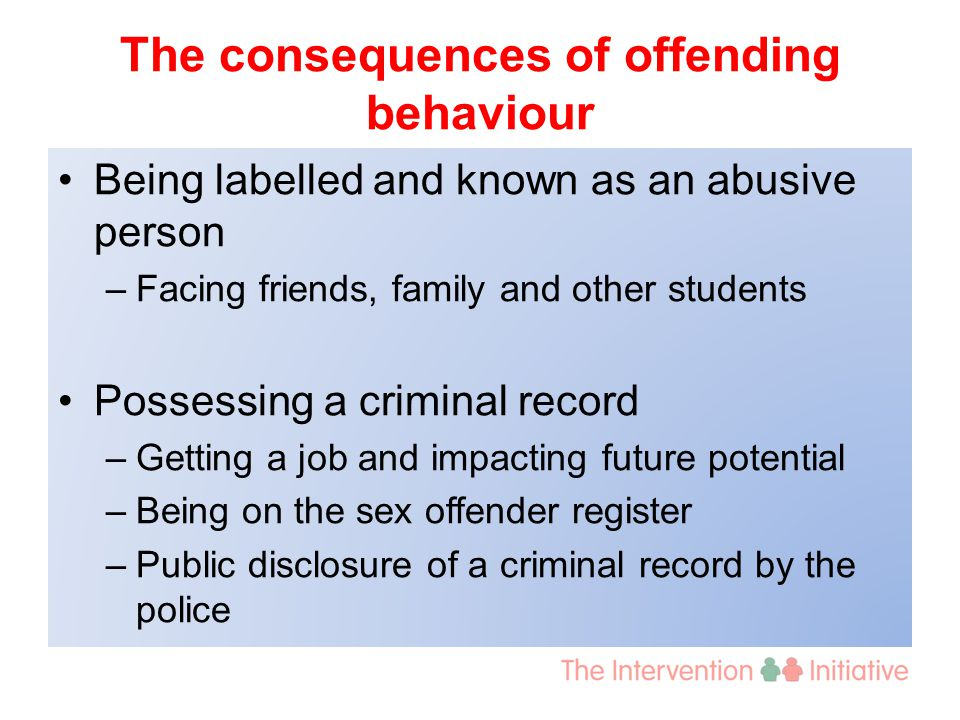 The consequences of offending behaviour Being labelled and known as an abusive person –Facing friends, family and other students Possessing a criminal record –Getting a job and impacting future potential –Being on the sex offender register –Public disclosure of a criminal record by the police