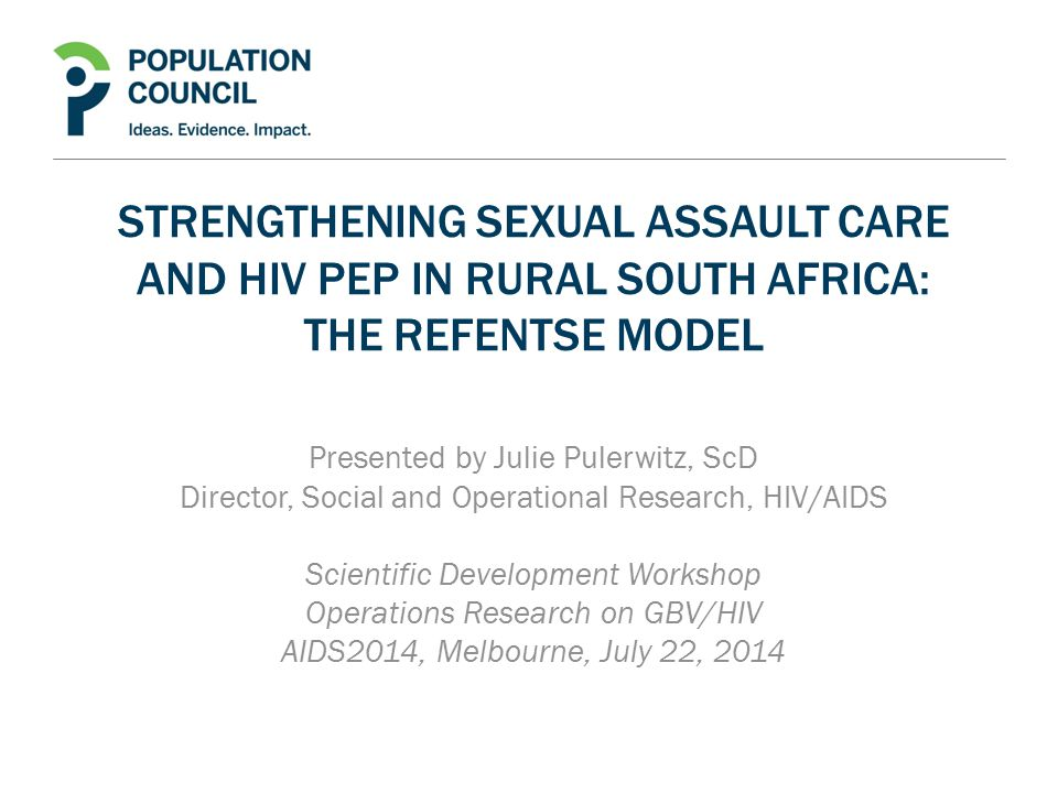 STRENGTHENING SEXUAL ASSAULT CARE AND HIV PEP IN RURAL SOUTH AFRICA: THE REFENTSE MODEL Presented by Julie Pulerwitz, ScD Director, Social and Operational Research, HIV/AIDS Scientific Development Workshop Operations Research on GBV/HIV AIDS2014, Melbourne, July 22, 2014