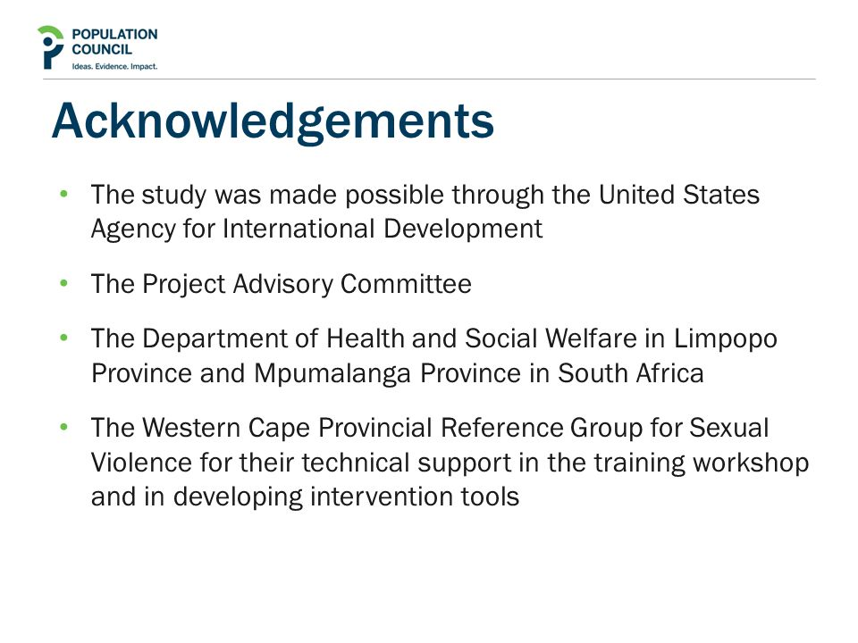 Acknowledgements The study was made possible through the United States Agency for International Development The Project Advisory Committee The Department of Health and Social Welfare in Limpopo Province and Mpumalanga Province in South Africa The Western Cape Provincial Reference Group for Sexual Violence for their technical support in the training workshop and in developing intervention tools