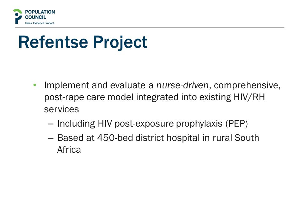 Refentse Project Implement and evaluate a nurse-driven, comprehensive, post-rape care model integrated into existing HIV/RH services – Including HIV post-exposure prophylaxis (PEP) – Based at 450-bed district hospital in rural South Africa