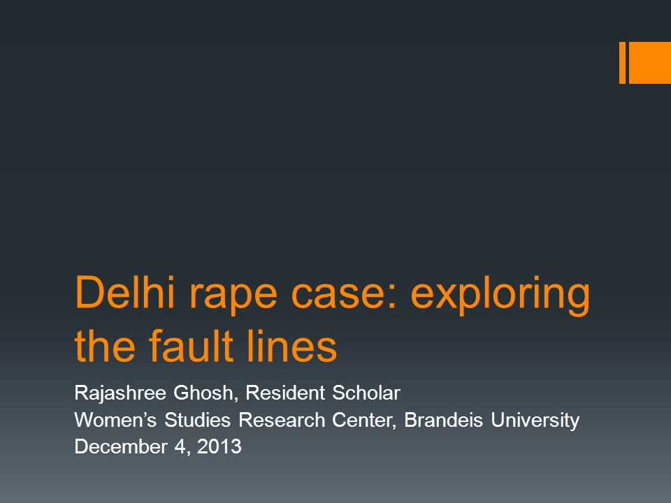 Delhi rape case: exploring the fault lines Rajashree Ghosh, Resident Scholar Women's Studies Research Center, Brandeis University December 4, 2013