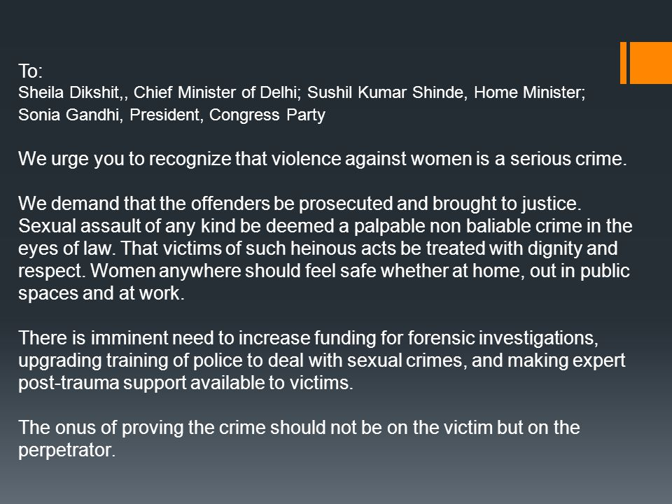 To: Sheila Dikshit,, Chief Minister of Delhi; Sushil Kumar Shinde, Home Minister; Sonia Gandhi, President, Congress Party We urge you to recognize that violence against women is a serious crime.