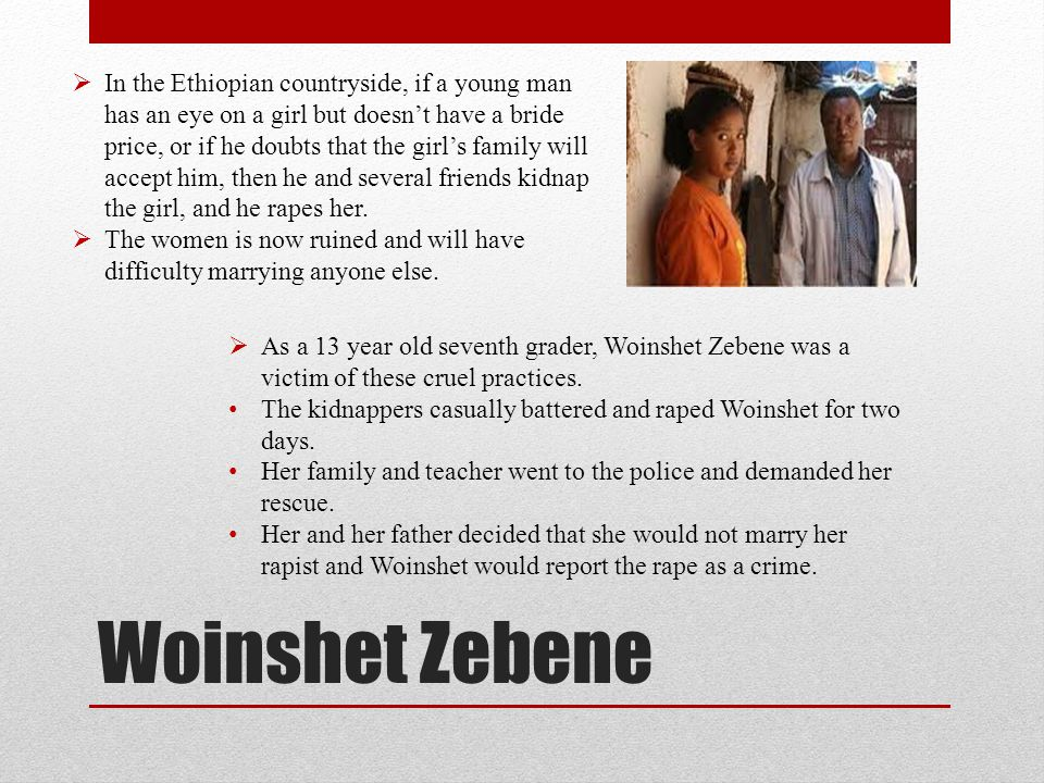 Woinshet Zebene  In the Ethiopian countryside, if a young man has an eye on a girl but doesn't have a bride price, or if he doubts that the girl's fa