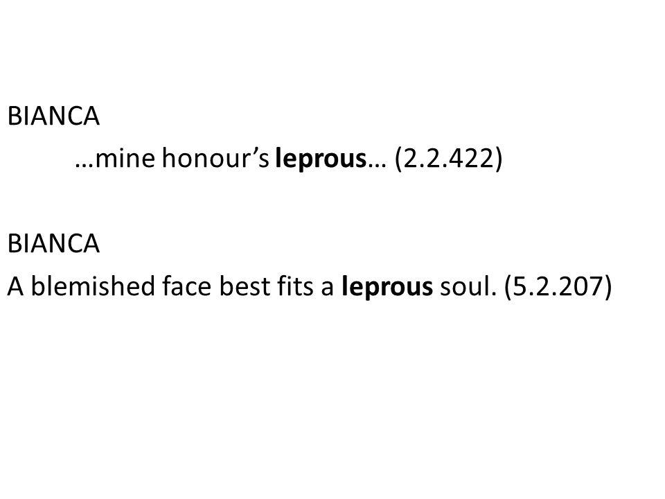 BIANCA …mine honour's leprous… (2.2.422) BIANCA A blemished face best fits a leprous soul.