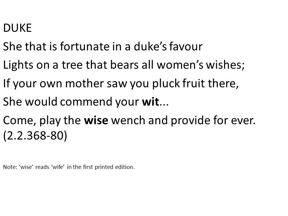 DUKE She that is fortunate in a duke's favour Lights on a tree that bears all women's wishes; If your own mother saw you pluck fruit there, She would commend your wit...