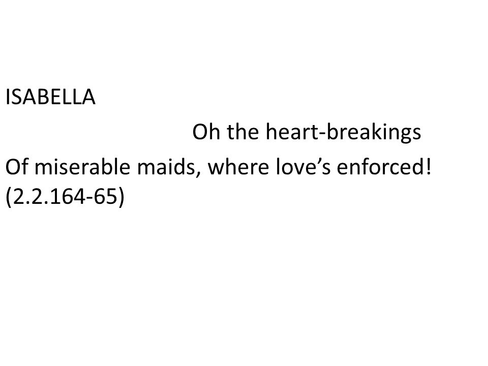 ISABELLA Oh the heart-breakings Of miserable maids, where love's enforced! (2.2.164-65)