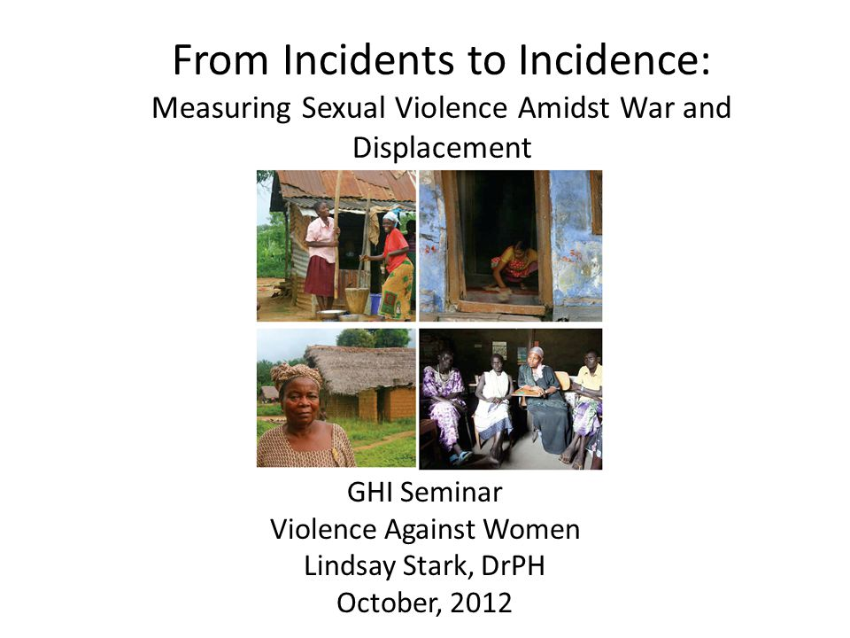 From Incidents to Incidence: Measuring Sexual Violence Amidst War and Displacement GHI Seminar Violence Against Women Lindsay Stark, DrPH October, 2012