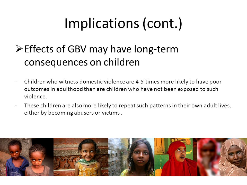 Implications (cont.)  Effects of GBV may have long-term consequences on children -Children who witness domestic violence are 4-5 times more likely to have poor outcomes in adulthood than are children who have not been exposed to such violence.