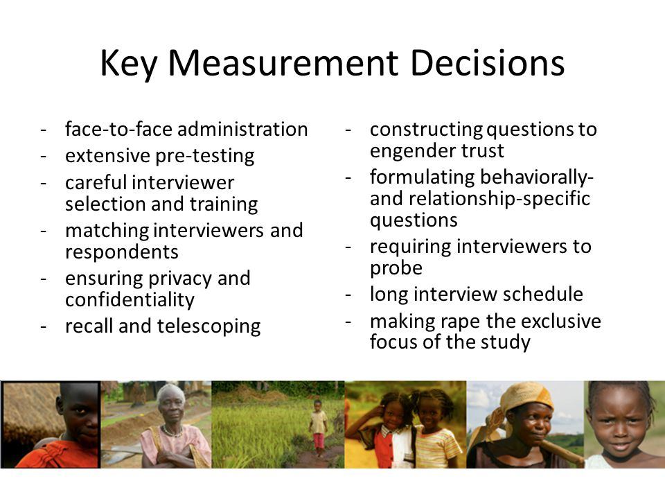 Key Measurement Decisions -face-to-face administration -extensive pre-testing -careful interviewer selection and training -matching interviewers and respondents -ensuring privacy and confidentiality -recall and telescoping -constructing questions to engender trust -formulating behaviorally- and relationship-specific questions -requiring interviewers to probe -long interview schedule -making rape the exclusive focus of the study