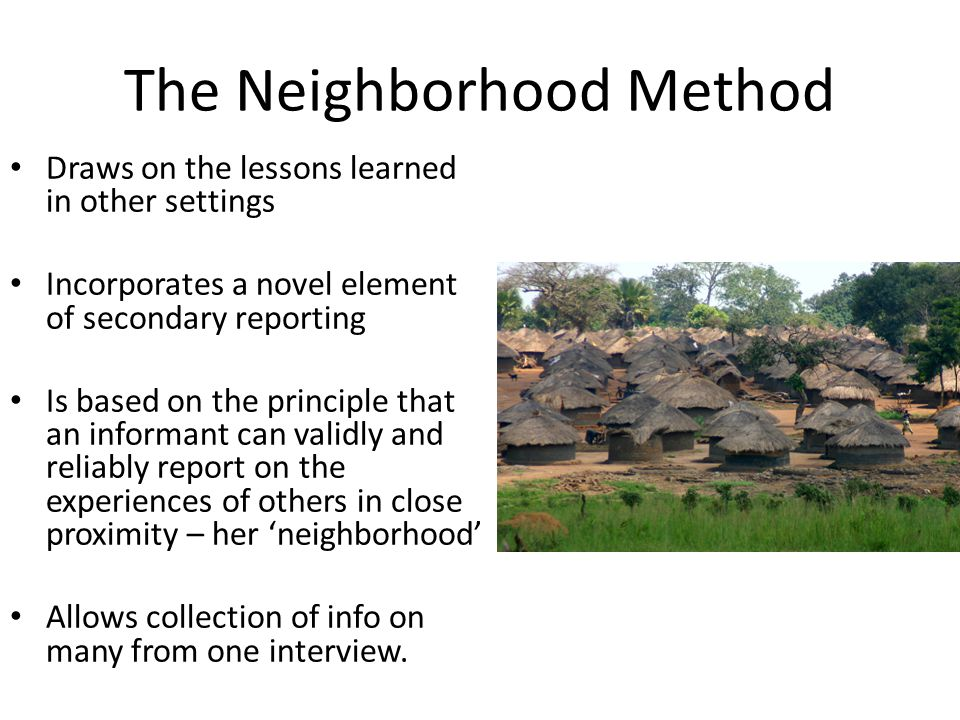 The Neighborhood Method Draws on the lessons learned in other settings Incorporates a novel element of secondary reporting Is based on the principle that an informant can validly and reliably report on the experiences of others in close proximity – her 'neighborhood' Allows collection of info on many from one interview.